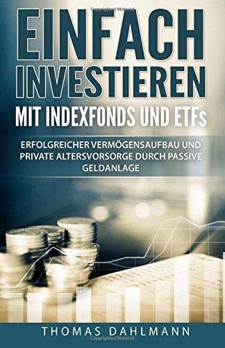 einfach investieren mit indexfonds und etfs erfolgreicher vermoegensaufbau und private altersvorsorge durch passive geldanlage - Einfach investieren mit Indexfonds und ETFs: Erfolgreicher Vermögensaufbau und private Altersvorsorge durch passive Geldanlage